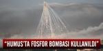 """""""Humusta fosfor bombası kullanıldı"""