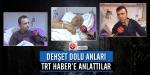 Dehşet dolu anları TRT Habere anlattılar