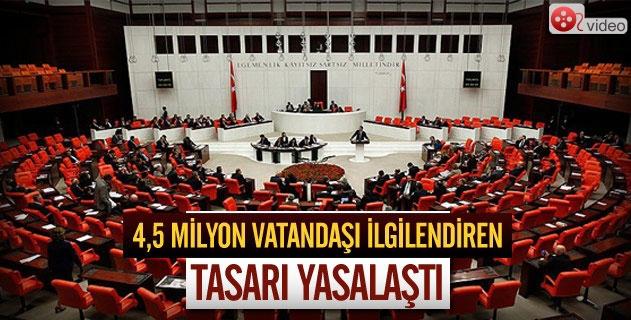 4,5 milyon vatandaşı ilgilendiren tasarı yasalaştı