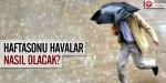 Türkiye hafta sonunu yağışlı geçirecek