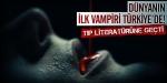 Dünyanın ilk vampiri Türkiyede