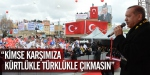 """""""Kimse karşımıza Kürtlükle, Türklükle çıkmasın"""""""