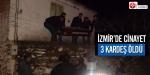 İzmirde cinayet: 3 kardeş öldü