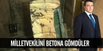 Milletvekilini betona gömdüler