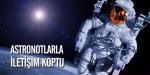 Astronotlarla iletişim koptu