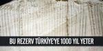 Bu rezerv Türkiyeye 1000 yıl yeter