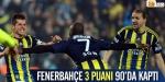 Fenerbahçe 3 puanı 90da kaptı