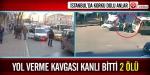 İstanbulda yol verme kavgası: 2 ölü