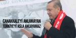 """""""Çanakkaleyi anlamayan, Türkiyeyi asla anlayamaz"""""""