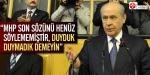 """""""MHP son sözünü henüz söylememiştir"""""""