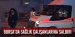 Bursada sağlık çalışanlarına saldırı