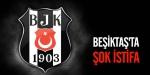 Beşiktaşta şok istifa