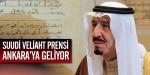 Suudi veliaht prensi Ankaraya geliyor
