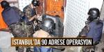 İstanbulda 90 adrese operasyon
