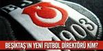 Beşiktaşta futbol direktörü belli oldu