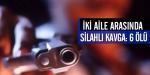 Osmaniyede silahlı kavga: 6 ölü