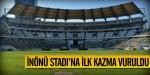 İnönü Stadına ilk kazma vuruldu