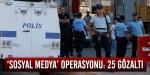 Sosyal medya operasyonu: 25 gözaltı