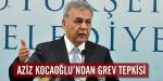 """Aziz Kocaoğlundan """"Grev"""" tepkisi"""