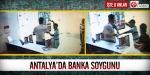 Antalyada banka soygunu:İşte o anlar...