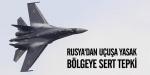 Rusyadan uçuşa yasak bölgeye sert tepki