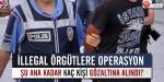 İllegal örgütlere yönelik operasyon başlatıldı