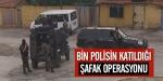 Bin polisin katıldığı şafak operasyonu