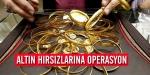 Altın hırsızlarına operasyon