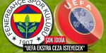 """""""UEFA ekstra ceza isteyecek"""" iddiası"""