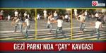 """Gezi Parkında """"çay"""" kavgası"""