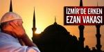 İzmirde erken ezan vakası