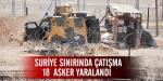 Suriye Sınırında çatışma: 18 asker yaralandı