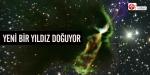 Uzayda yeni bir yıldızın doğumu…