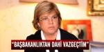 Çiller: Başbakanlıktan dahi vazgeçtim