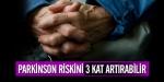 Parkinson riskini 3 kat artırabilir