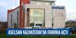 ASELSAN Kazakistanda fabrika açtı