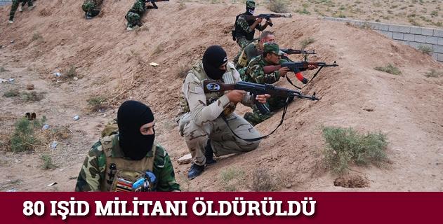 80 IŞİD militanı öldürüldü