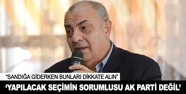 Yapılacak seçimin sorumlusu AK Parti değil