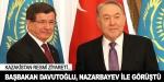 Başbakan Davutoğlu, Nazarbayev ile görüştü
