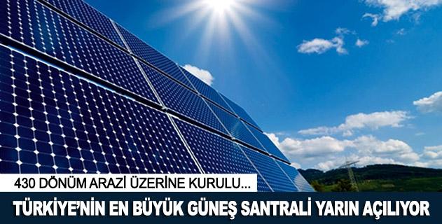 Türkiyenin en büyük güneş santrali yarın açılıyor