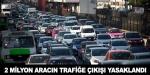 2 milyon aracın trafiğe çıkması yasaklandı