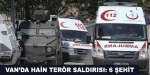 Vanda terör saldırısı: 6 şehit, 2 yaralı