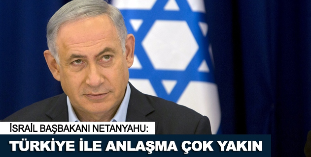 Netanyahu: Türkiye ile anlaşma çok yakın