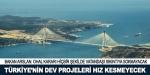 Türkiyenin dev projeleri hız kesmeyecek
