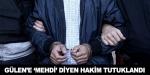 Fetullah Gülene mehdi diyen hakim tutuklandı