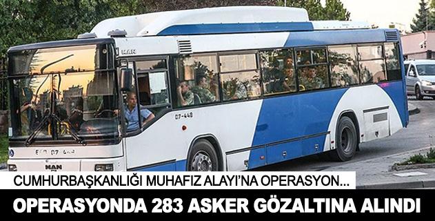 Cumhurbaşkanlığı Muhafız Alayında 283 asker gözaltına alındı