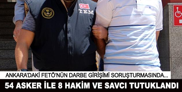 Ankarada 54 asker ile 8 hakim ve savcı tutuklandı