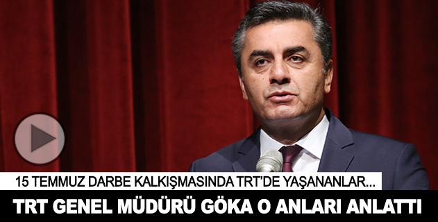 TRT Genel Müdürü Göka o geceyi anlattı