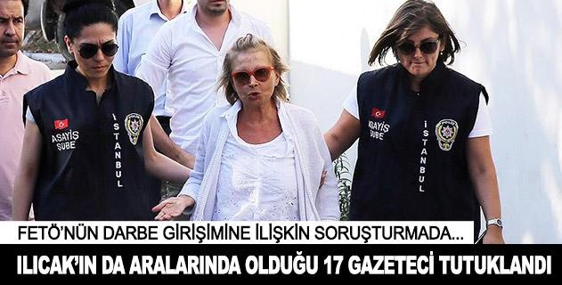 Ilıcakın da aralarında bulunduğu 17 gazeteci tutuklandı