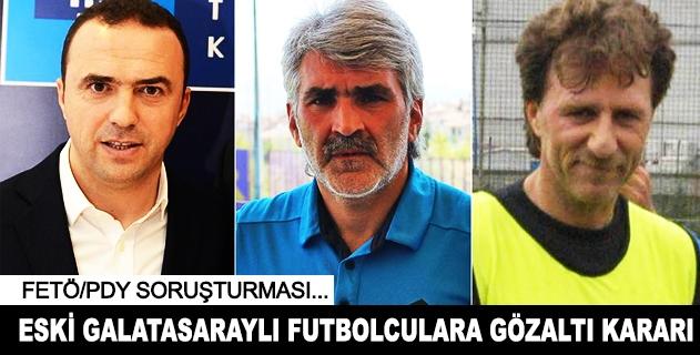 3 eski Galatasaraylı futbolcu hakkında gözaltı kararı